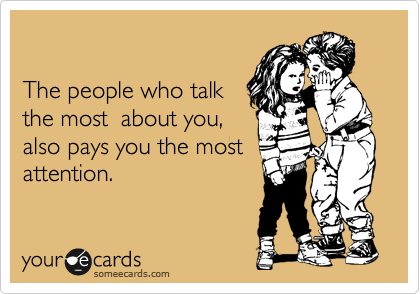 The people who talk  the most  about you, also pays you the most attention.