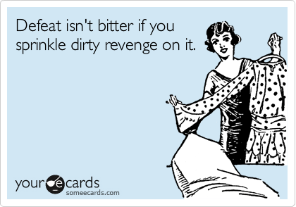 Defeat isn't bitter if you sprinkle dirty revenge on it.