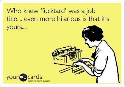 Who knew 'fucktard' was a job title.... even more hilarious is that it's yours....