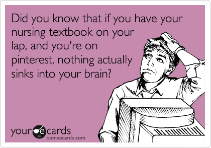 Did you know that if you have your nursing textbook on your lap, and you're on  pinterest, nothing actually sinks into your brain?