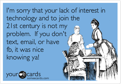 I'm sorry that your lack of interest in technology and to join the 21st century is not my problem.  If you don't text, email, or have fb, it was nice knowing ya!