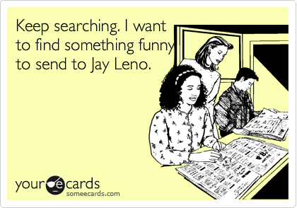 Keep searching. I want to find something funny to send to Jay Leno.