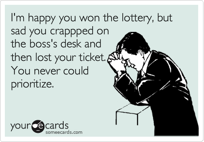 I'm happy you won the lottery, but sad you crappped on the boss's desk and then lost your ticket. You never could prioritize.