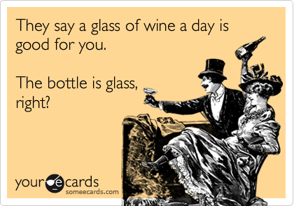 They say a glass of wine a day is good for you.   The bottle is glass,  right?