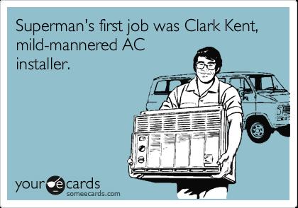 Superman's first job was Clark Kent, mild-mannered AC installer.