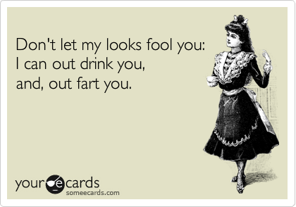 Don't let my looks fool you: I can out drink you, and, out fart you.