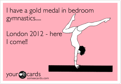 I have a gold medal in bedroom gymnastics.....   London 2012 - here I come!!