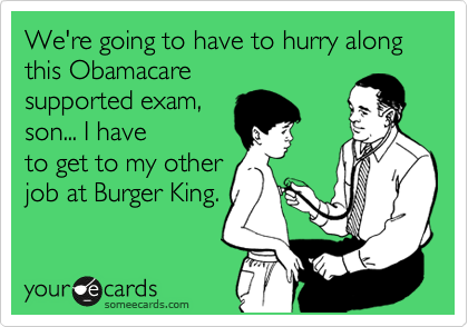 We're going to have to hurry along this Obamacare supported exam,  son... I have to get to my other job at Burger King.