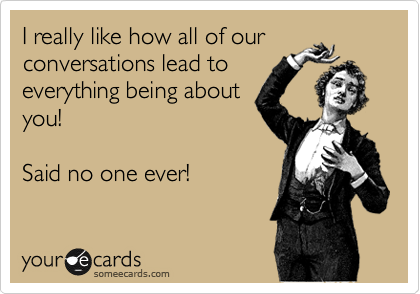 I really like how all of our conversations lead to everything being about you!  Said no one ever!