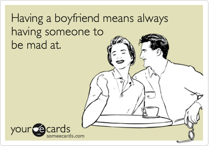 Having a boyfriend means always having someone to be mad at.