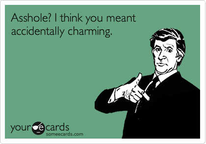 Asshole? I think you meant accidentally charming.