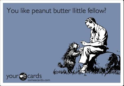 You like peanut butter llittle fellow?