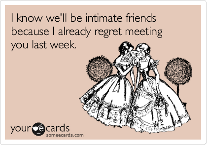 I know we'll be intimate friends because I already regret meeting you last week.