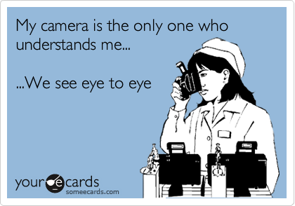 My camera is the only one who understands me...  ...We see eye to eye