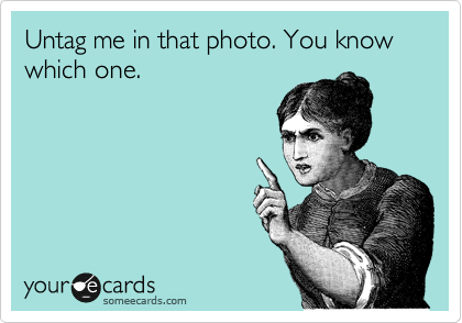 Untag me in that photo. You know which one.