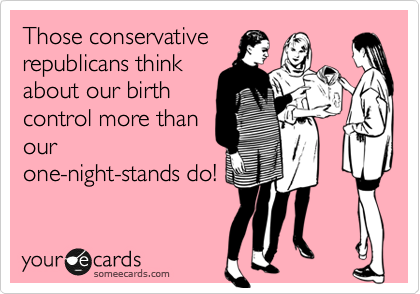 Those conservative republicans think about our birth control more than our one-night-stands do!