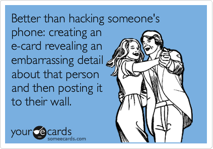 Better than hacking someone's phone: creating an e-card revealing an embarrassing detail about that person and then posting it to their wall.