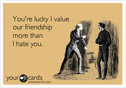 You're lucky I value    our friendship     more than    I hate you.