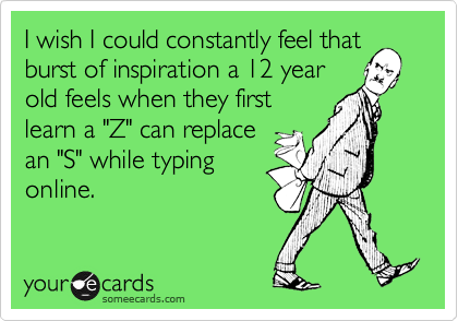 """I wish I could constantly feel that burst of inspiration a 12 year old feels when they first learn a """"Z"""" can replace an """"S"""" while typing online."""