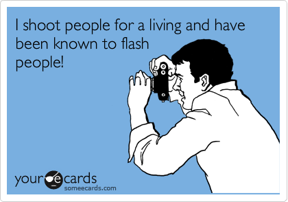 I shoot people for a living and have been known to flash people!