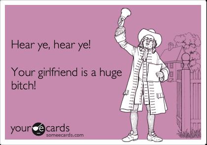 Hear ye, hear ye!    Your girlfriend is a huge bitch!