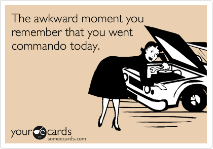 The awkward moment you remember that you went commando today.