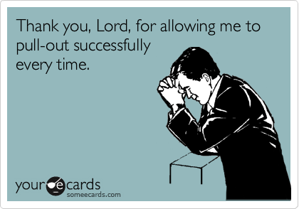 Thank you, Lord, for allowing me to pull-out successfully every time.