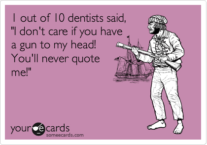 """1 out of 10 dentists said,  """"I don't care if you have  a gun to my head!  You'll never quote  me!"""""""