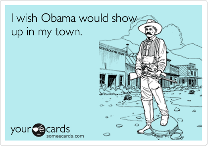 I wish Obama would show up in my town.