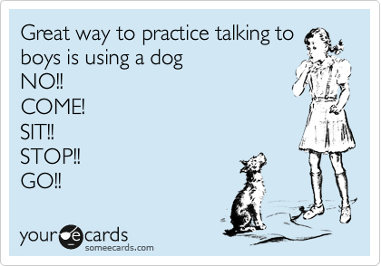 Great way to practice talking to boys is using a dog NO!! COME! SIT!! STOP!! GO!!