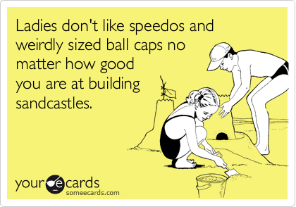 Ladies don't like speedos and weirdly sized ball caps no matter how good you are at building sandcastles.