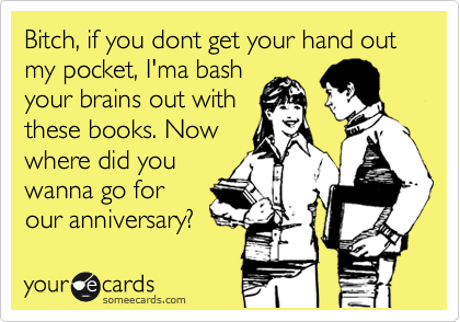 Bitch, if you dont get your hand out my pocket, I'ma bash your brains out with these books. Now where did you wanna go for our anniversary?