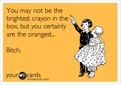 you may not be the brightest crayon in the box but you certainly