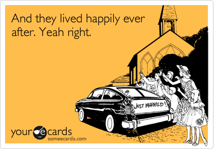 And they lived happily ever after. Yeah right.