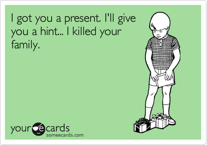 I got you a present. I'll give you a hint... I killed your family.