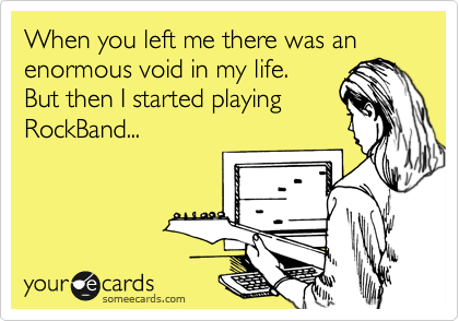 When you left me there was an enormous void in my life.  But then I started playing RockBand...