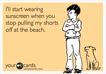 I'll start wearing sunscreen when you stop pulling my shorts off at the beach.