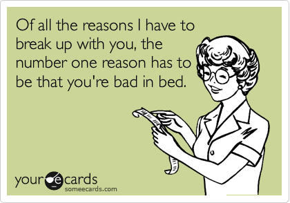 Of all the reasons I have to break up with you, the  number one reason has to be that you're bad in bed.