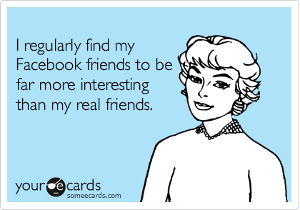 I regularly find my Facebook friends to be far more interesting than my real friends.