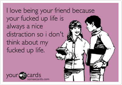 I love being your friend because your fucked up life is always a nice distraction so i don't think about my fucked up life.