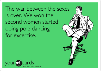 The war between the sexes  is over. We won the second women started doing pole dancing  for excercise.