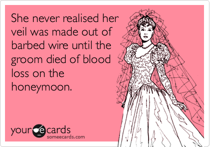 She never realised her veil was made out of barbed wire until the groom died of blood loss on the honeymoon.