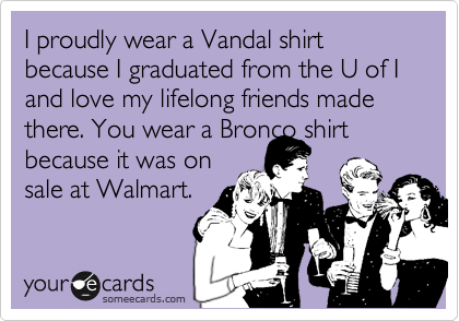 I proudly wear a Vandal shirt because I graduated from the U of I and love my lifelong friends made there. You wear a Bronco shirt because it was on sale at Walmart.