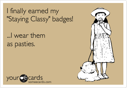 """I finally earned my  """"Staying Classy"""" badges!    ...I wear them as pasties."""