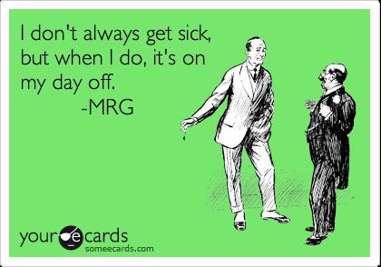 I don't always get sick, but when I do, it's on my day off.                         -MRG