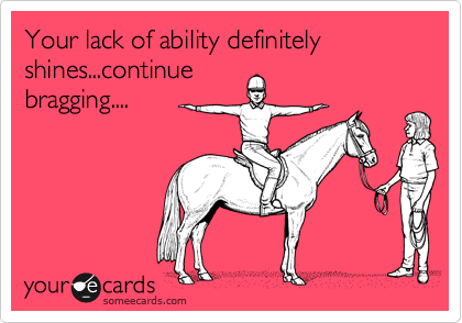 Your lack of ability definitely shines...continue bragging....