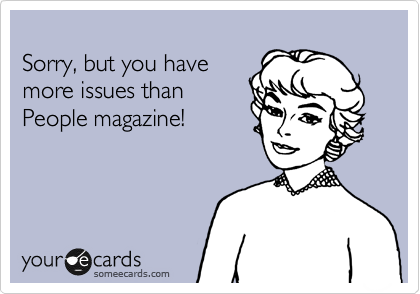 Sorry, but you have more issues than  People magazine!