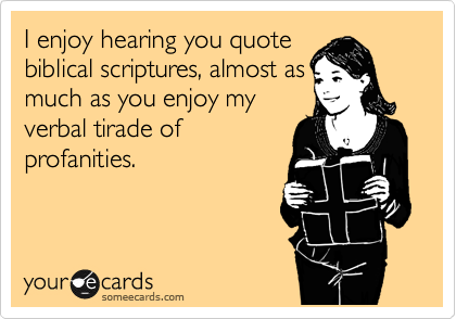 I enjoy hearing you quote biblical scriptures, almost as much as you enjoy my verbal tirade of profanities.