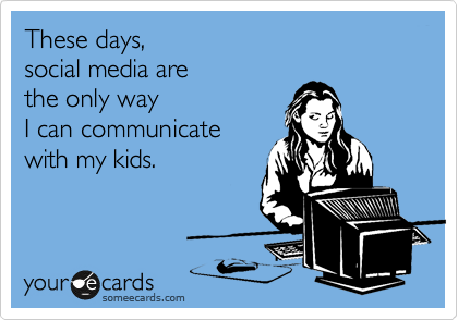 These days, social media are the only way  I can communicate  with my kids.