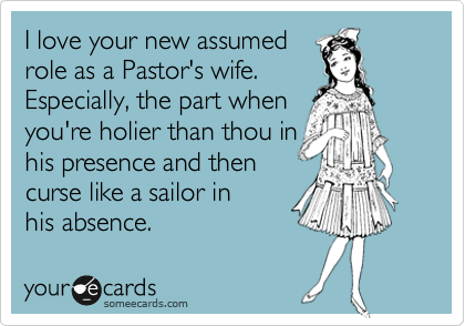 I love your new assumed role as a Pastor's wife. Especially, the part when you're holier than thou in his presence and then  curse like a sailor in his absence.